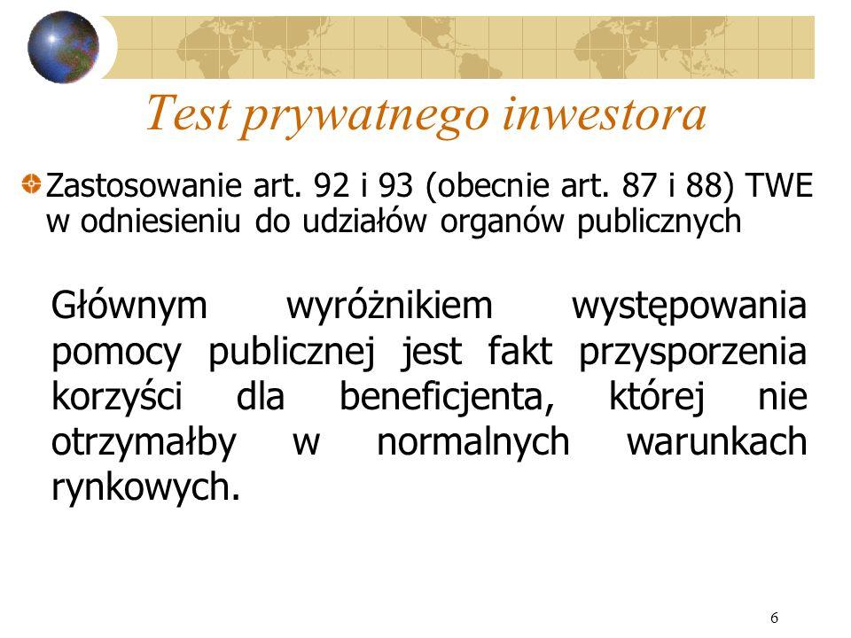 6 Test prywatnego inwestora Głównym wyróżnikiem występowania pomocy publicznej jest fakt przysporzenia korzyści dla beneficjenta, której nie otrzymałb