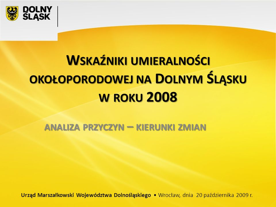 W SKAŹNIKI UMIERALNOŚCI OKOŁOPORODOWEJ NA D OLNYM Ś LĄSKU W ROKU 2008 ANALIZA PRZYCZYN – KIERUNKI ZMIAN Urząd Marszałkowski Województwa Dolnośląskiego