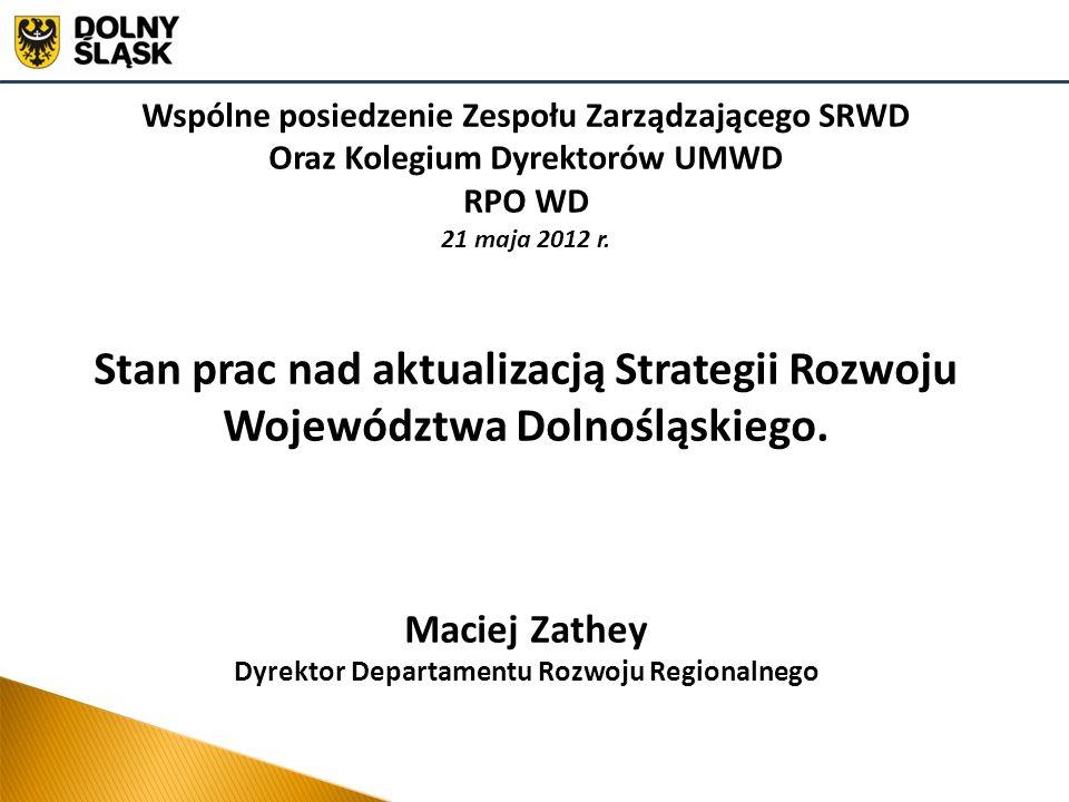 Wspólne posiedzenie Zespołu Zarządzającego SRWD Oraz Kolegium Dyrektorów UMWD RPO WD 21 maja 2012 r. Stan prac nad aktualizacją Strategii Rozwoju Woje