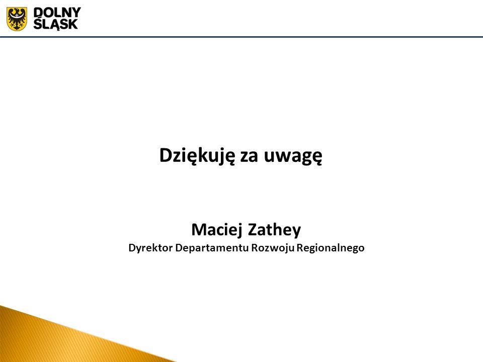 Dziękuję za uwagę Maciej Zathey Dyrektor Departamentu Rozwoju Regionalnego