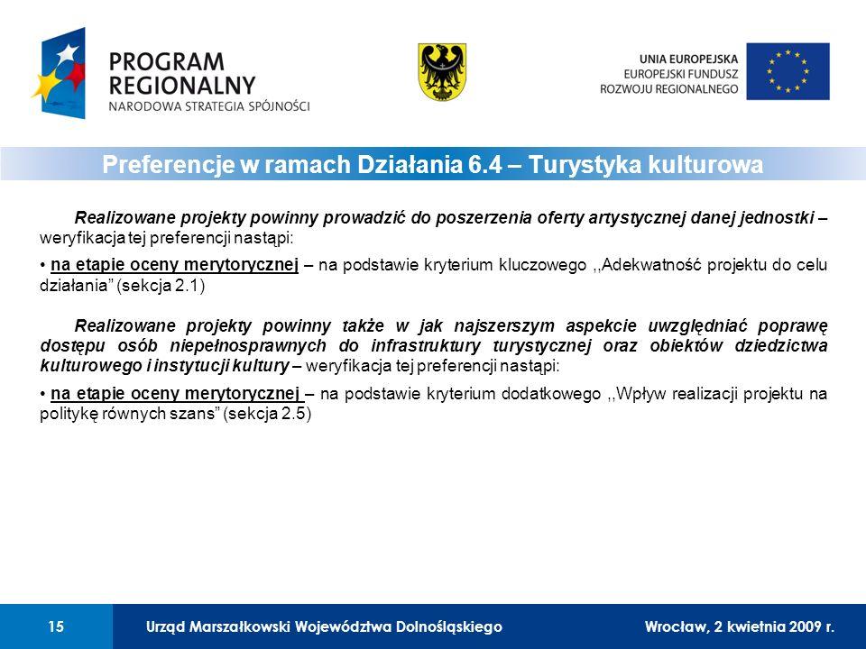 Urząd Marszałkowski Województwa DolnośląskiegoWrocław, 12 czerwca 2008 r.15 Realizowane projekty powinny prowadzić do poszerzenia oferty artystycznej danej jednostki – weryfikacja tej preferencji nastąpi: na etapie oceny merytorycznej – na podstawie kryterium kluczowego,,Adekwatność projektu do celu działania (sekcja 2.1) Realizowane projekty powinny także w jak najszerszym aspekcie uwzględniać poprawę dostępu osób niepełnosprawnych do infrastruktury turystycznej oraz obiektów dziedzictwa kulturowego i instytucji kultury – weryfikacja tej preferencji nastąpi: na etapie oceny merytorycznej – na podstawie kryterium dodatkowego,,Wpływ realizacji projektu na politykę równych szans (sekcja 2.5) Preferencje w ramach Działania 6.4 – Turystyka kulturowa 01 Urząd Marszałkowski Województwa Dolnośląskiego15Wrocław, 2 kwietnia 2009 r.