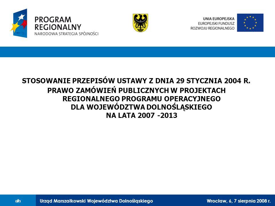 Urząd Marszałkowski Województwa DolnośląskiegoWrocław, 6, 7 sierpnia 2008 r.1 STOSOWANIE PRZEPISÓW USTAWY Z DNIA 29 STYCZNIA 2004 R. PRAWO ZAMÓWIEŃ PU