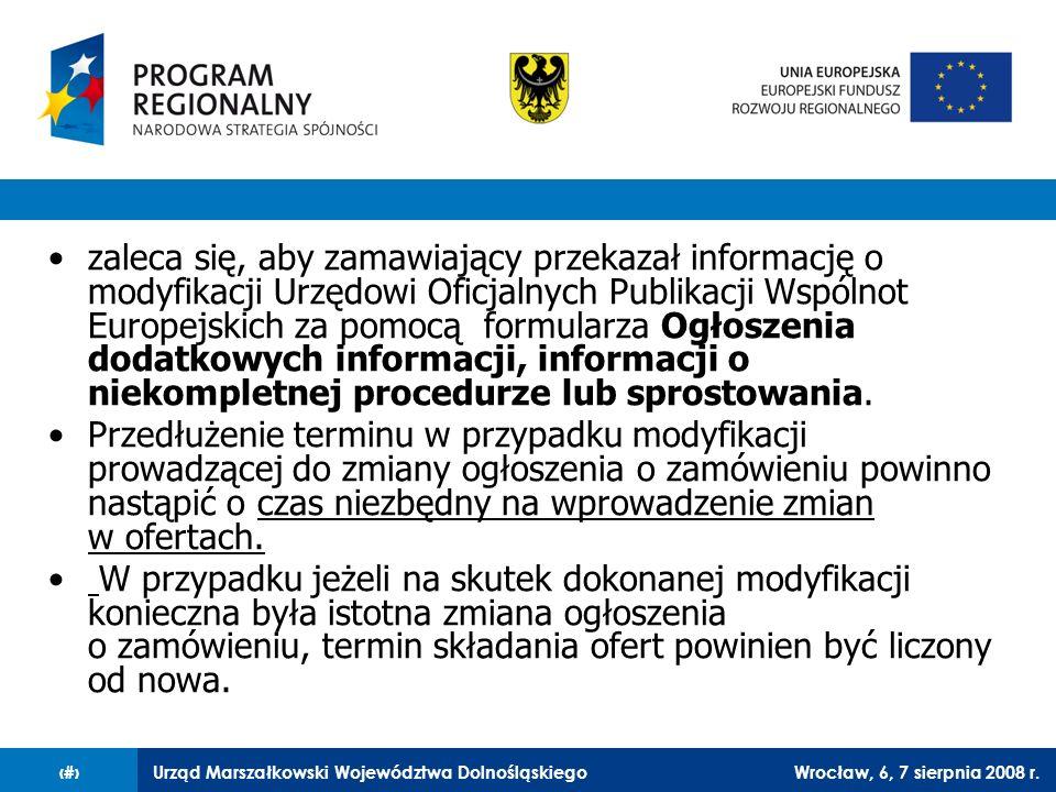 Urząd Marszałkowski Województwa DolnośląskiegoWrocław, 6, 7 sierpnia 2008 r.11 zaleca się, aby zamawiający przekazał informację o modyfikacji Urzędowi