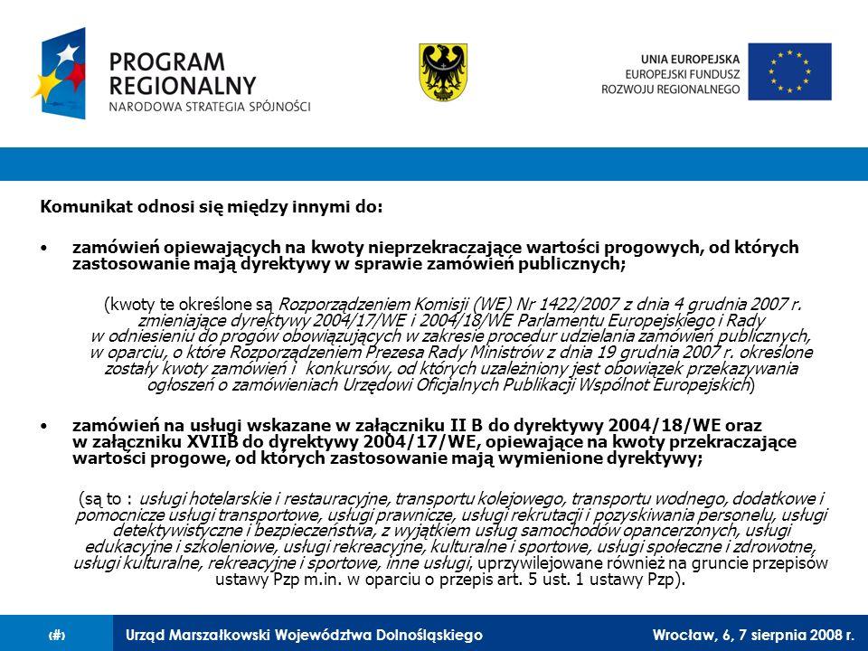 Urząd Marszałkowski Województwa DolnośląskiegoWrocław, 6, 7 sierpnia 2008 r.16 Komunikat odnosi się między innymi do: zamówień opiewających na kwoty n