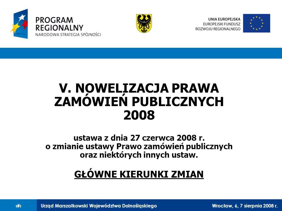 Urząd Marszałkowski Województwa DolnośląskiegoWrocław, 6, 7 sierpnia 2008 r.27 V. NOWELIZACJA PRAWA ZAMÓWIEŃ PUBLICZNYCH 2008 ustawa z dnia 27 czerwca