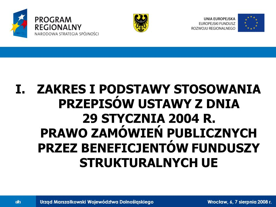 Urząd Marszałkowski Województwa DolnośląskiegoWrocław, 6, 7 sierpnia 2008 r.4 Beneficjenci obowiązani są stosować przepisy o zamówieniach publicznych w takim zakresie, w jakim: ustawa z dnia 29 stycznia 2004 r.