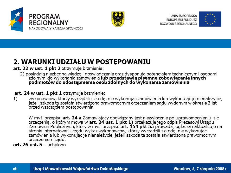 Urząd Marszałkowski Województwa DolnośląskiegoWrocław, 6, 7 sierpnia 2008 r.30 2. WARUNKI UDZIAŁU W POSTĘPOWANIU art. 22 w ust. 1 pkt 2 otrzymuje brzm