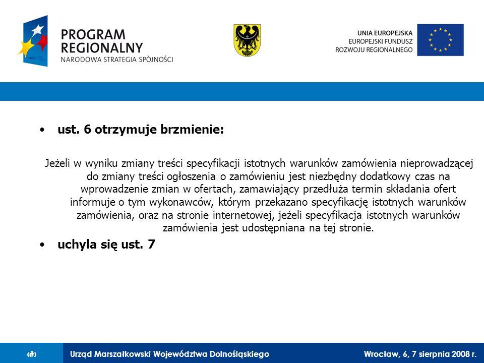 Urząd Marszałkowski Województwa DolnośląskiegoWrocław, 6, 7 sierpnia 2008 r.34 ust. 6 otrzymuje brzmienie: Jeżeli w wyniku zmiany treści specyfikacji