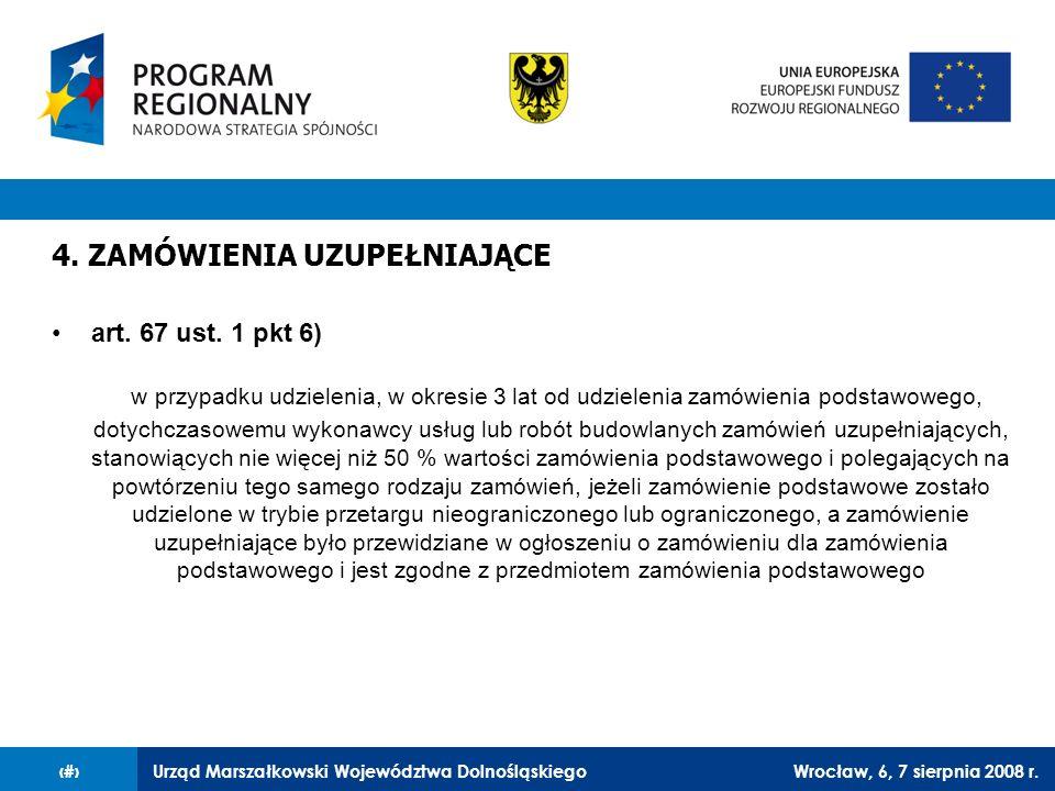 Urząd Marszałkowski Województwa DolnośląskiegoWrocław, 6, 7 sierpnia 2008 r.35 4. ZAMÓWIENIA UZUPEŁNIAJĄCE art. 67 ust. 1 pkt 6) w przypadku udzieleni