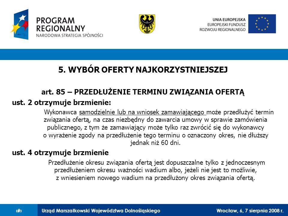 Urząd Marszałkowski Województwa DolnośląskiegoWrocław, 6, 7 sierpnia 2008 r.36 5. WYBÓR OFERTY NAJKORZYSTNIEJSZEJ art. 85 – PRZEDŁUŻENIE TERMINU ZWIĄZ