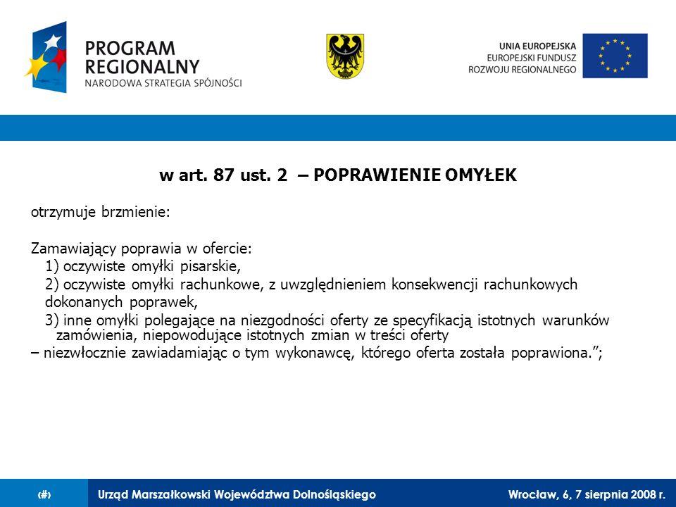 Urząd Marszałkowski Województwa DolnośląskiegoWrocław, 6, 7 sierpnia 2008 r.37 w art. 87 ust. 2 – POPRAWIENIE OMYŁEK otrzymuje brzmienie: Zamawiający