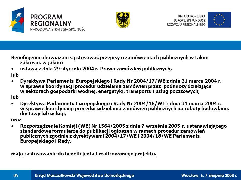 Urząd Marszałkowski Województwa DolnośląskiegoWrocław, 6, 7 sierpnia 2008 r.5 Beneficjenci będący zamawiającymi w rozumieniu przepisów ustawy Pzp obowiązani są stosować przepisy ustawy Prawo zamówień publicznych w pełnym zakresie; Beneficjenci nie będący zamawiającymi w rozumieniu przepisów ustawy Pzp obowiązani są stosować przepisy ustawy Prawo zamówień publicznych w przypadku kumulatywnego wystąpienia następujących przesłanek: –ponad 50% wartości udzielanego zamówienia finansowane jest ze środków funduszy strukturalnych; –wartość zamówienia jest równa lub przekracza kwoty określone w przepisach wydanych na podstawie art.
