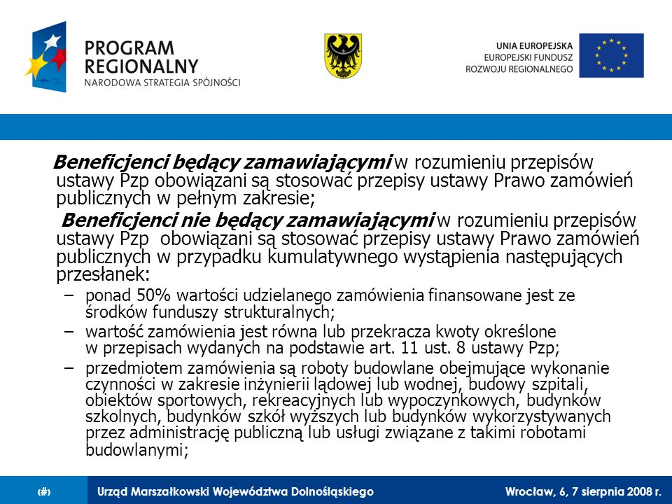Urząd Marszałkowski Województwa DolnośląskiegoWrocław, 6, 7 sierpnia 2008 r.6 Beneficjenci nie będący zamawiającymi w rozumieniu przepisów ustawy Pzp, lub udzielający zamówień, które ze względu na szacunkową wartość nie podlegają przepisom ustawy Pzp, obowiązani są do: wyboru wykonawcy w oparciu o najbardziej korzystną ekonomicznie i jakościowo ofertę; przestrzegania przy wyborze wykonawcy i wydatkowaniu przez beneficjenta środków, prawa wspólnotowego i krajowego m.in.