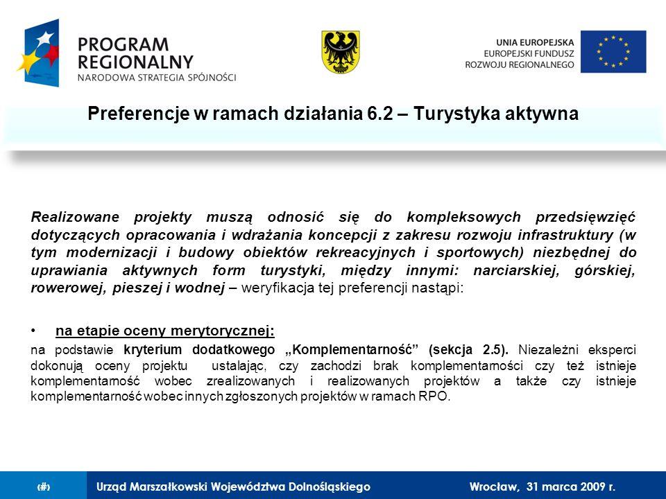 Urząd Marszałkowski Województwa Dolnośląskiego27 lutego 2008 r.13 Realizowane projekty muszą odnosić się do kompleksowych przedsięwzięć dotyczących opracowania i wdrażania koncepcji z zakresu rozwoju infrastruktury (w tym modernizacji i budowy obiektów rekreacyjnych i sportowych) niezbędnej do uprawiania aktywnych form turystyki, między innymi: narciarskiej, górskiej, rowerowej, pieszej i wodnej – weryfikacja tej preferencji nastąpi: na etapie oceny merytorycznej: na podstawie kryterium dodatkowego Komplementarność (sekcja 2.5).