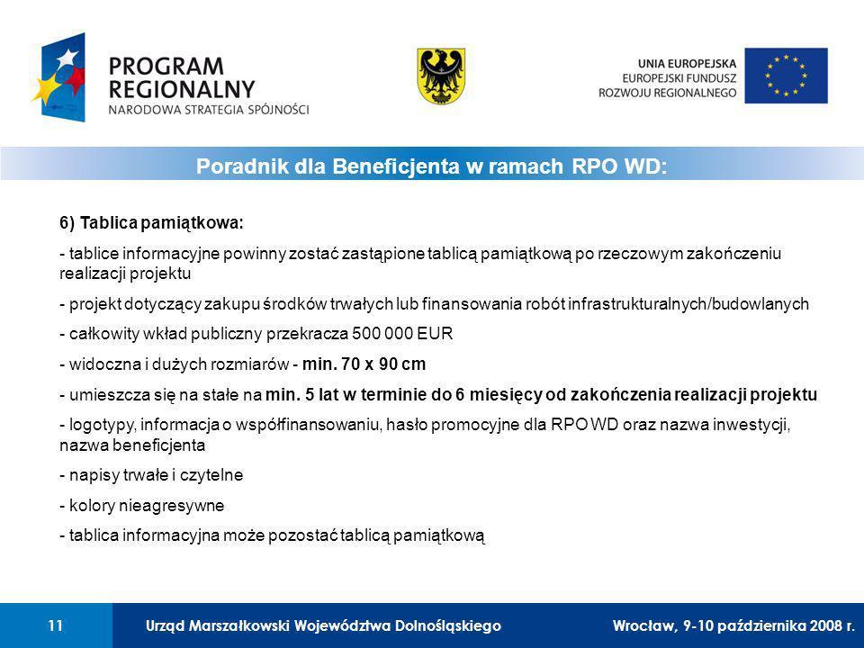 Urząd Marszałkowski Województwa Dolnośląskiego11 01 Urząd Marszałkowski Województwa Dolnośląskiego11 Poradnik dla Beneficjenta w ramach RPO WD: 6) Tablica pamiątkowa: - tablice informacyjne powinny zostać zastąpione tablicą pamiątkową po rzeczowym zakończeniu realizacji projektu - projekt dotyczący zakupu środków trwałych lub finansowania robót infrastrukturalnych/budowlanych - całkowity wkład publiczny przekracza 500 000 EUR - widoczna i dużych rozmiarów - min.