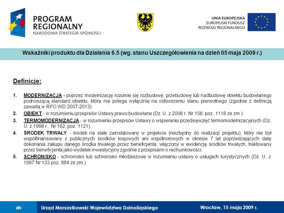 Urząd Marszałkowski Województwa Dolnośląskiego27 lutego 2008 r.12 Definicje: 1.MODERNIZACJA - poprzez modernizację rozumie się rozbudowę, przebudowę lub nadbudowę obiektu budowlanego podnoszącą standard obiektu, która nie polega wyłącznie na odtworzeniu stanu pierwotnego (zgodnie z definicją zawartą w RPO WD 2007-2013).
