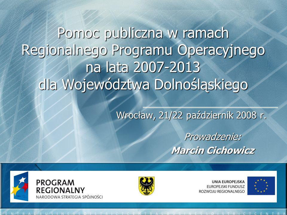 Pomoc publiczna w ramach Regionalnego Programu Operacyjnego na lata 2007-2013 dla Województwa Dolnośląskiego Wrocław, 21/22 październik 2008 r. Prowad