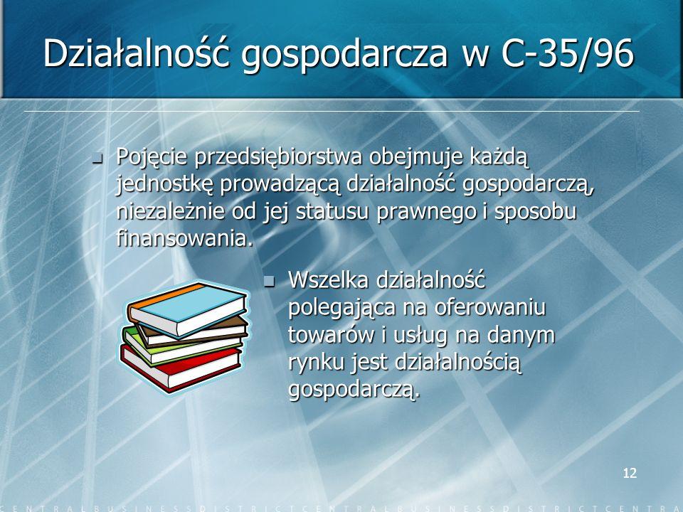 12 Działalność gospodarcza w C-35/96 Pojęcie przedsiębiorstwa obejmuje każdą jednostkę prowadzącą działalność gospodarczą, niezależnie od jej statusu