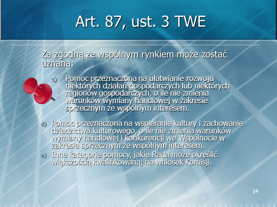 14 Art. 87, ust. 3 TWE c) Pomoc przeznaczona na ułatwianie rozwoju niektórych działań gospodarczych lub niektórych regionów gospodarczych, o ile nie z