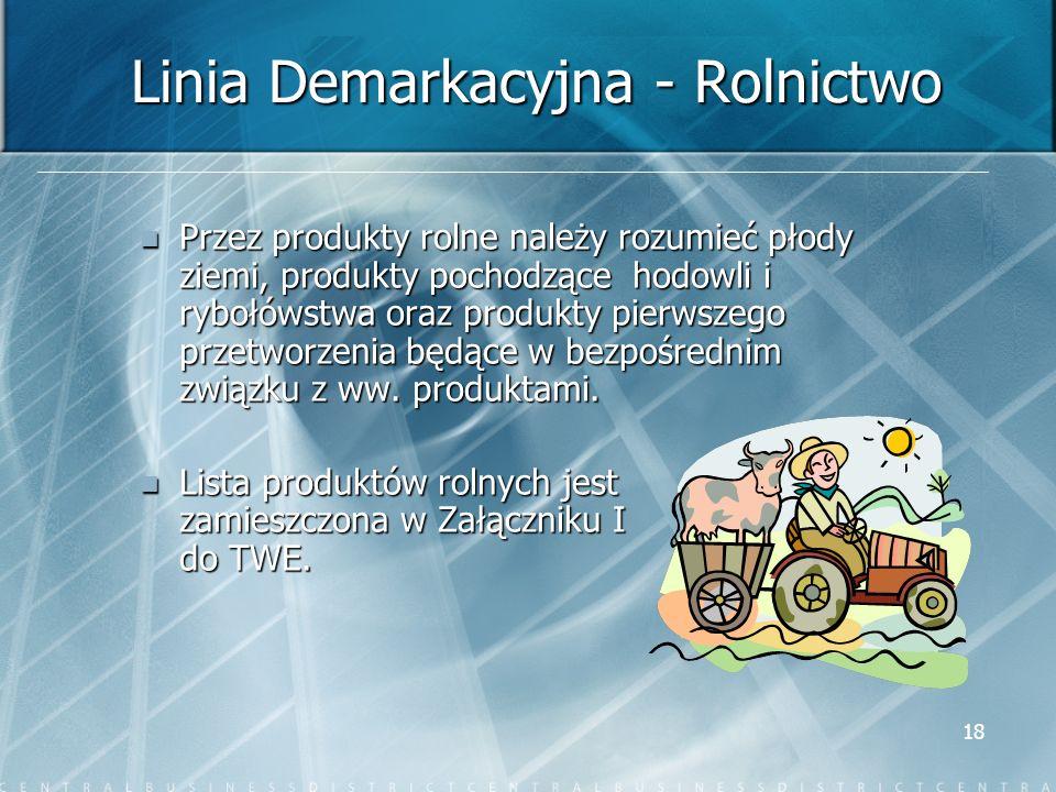 18 Linia Demarkacyjna - Rolnictwo Przez produkty rolne należy rozumieć płody ziemi, produkty pochodzące hodowli i rybołówstwa oraz produkty pierwszego