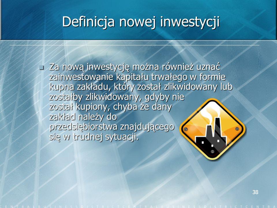 38 Definicja nowej inwestycji Za nową inwestycję można również uznać zainwestowanie kapitału trwałego w formie kupna zakładu, który został zlikwidowan