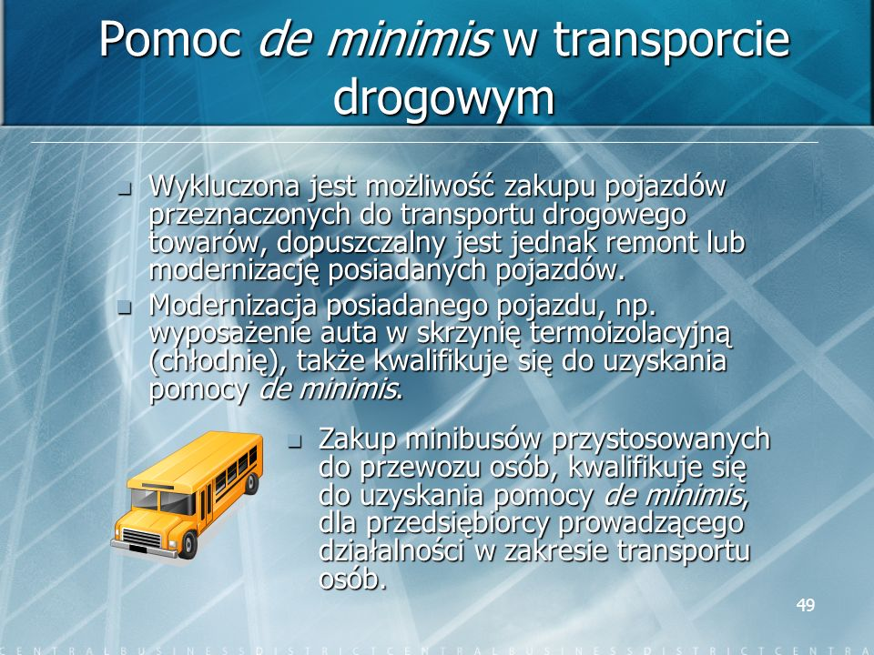 49 Pomoc de minimis w transporcie drogowym Wykluczona jest możliwość zakupu pojazdów przeznaczonych do transportu drogowego towarów, dopuszczalny jest