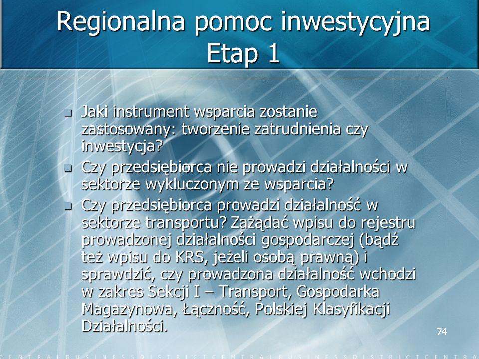 74 Regionalna pomoc inwestycyjna Etap 1 Jaki instrument wsparcia zostanie zastosowany: tworzenie zatrudnienia czy inwestycja? Jaki instrument wsparcia