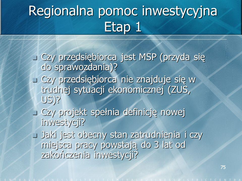 75 Regionalna pomoc inwestycyjna Etap 1 Czy przedsiębiorca jest MSP (przyda się do sprawozdania)? Czy przedsiębiorca jest MSP (przyda się do sprawozda