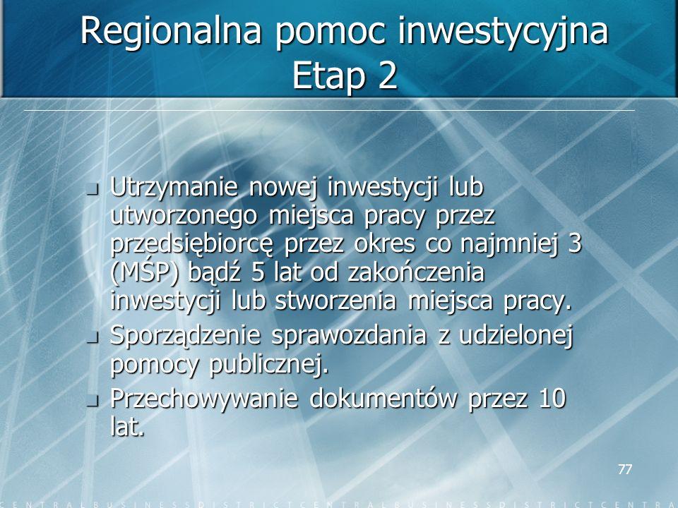 77 Regionalna pomoc inwestycyjna Etap 2 Utrzymanie nowej inwestycji lub utworzonego miejsca pracy przez przedsiębiorcę przez okres co najmniej 3 (MŚP)