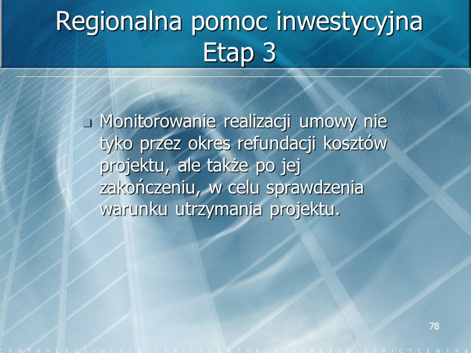 78 Regionalna pomoc inwestycyjna Etap 3 Monitorowanie realizacji umowy nie tyko przez okres refundacji kosztów projektu, ale także po jej zakończeniu,