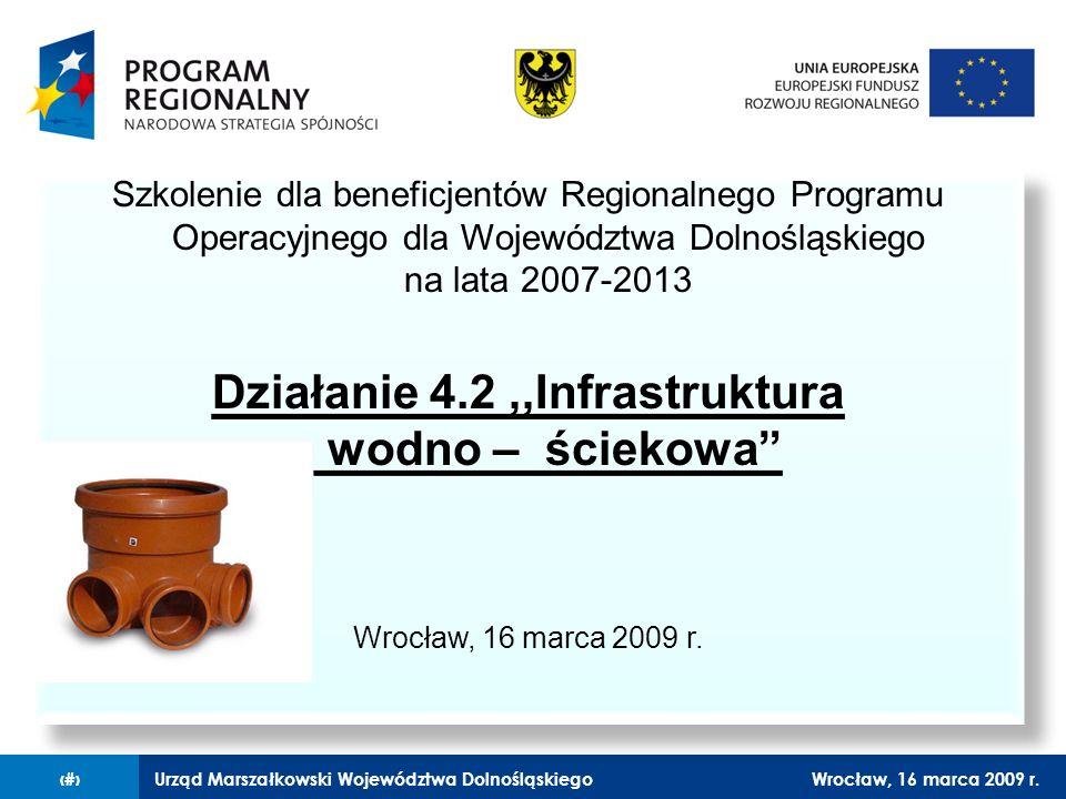 Urząd Marszałkowski Województwa DolnośląskiegoWrocław, 16 marca 2009 r.1 Szkolenie dla beneficjentów Regionalnego Programu Operacyjnego dla Województwa Dolnośląskiego na lata 2007-2013 Działanie 4.2,,Infrastruktura wodno – ściekowa Wrocław, 16 marca 2009 r.