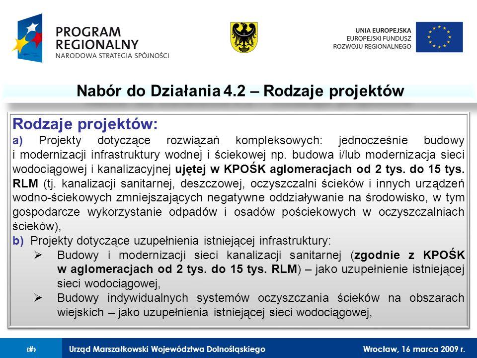 Urząd Marszałkowski Województwa DolnośląskiegoWrocław, 16 marca 2009 r.5 Nabór do Działania 4.2 – Rodzaje projektów Rodzaje projektów: a) Projekty dotyczące rozwiązań kompleksowych: jednocześnie budowy i modernizacji infrastruktury wodnej i ściekowej np.