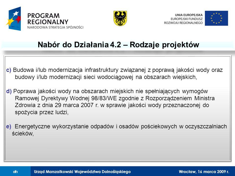 Urząd Marszałkowski Województwa DolnośląskiegoWrocław, 16 marca 2009 r.6 Nabór do Działania 4.2 – Rodzaje projektów c) Budowa i/lub modernizacja infrastruktury związanej z poprawą jakości wody oraz budowy i/lub modernizacji sieci wodociągowej na obszarach wiejskich, d) Poprawa jakości wody na obszarach miejskich nie spełniających wymogów Ramowej Dyrektywy Wodnej 98/83/WE zgodnie z Rozporządzeniem Ministra Zdrowia z dnia 29 marca 2007 r.