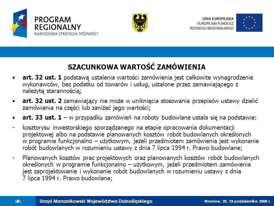 Urząd Marszałkowski Województwa Dolnośląskiego Wrocław, 20, 23 października 2008 r. 11 SZACUNKOWA WARTOŚĆ ZAMÓWIENIA art. 32 ust. 1 podstawą ustalenia