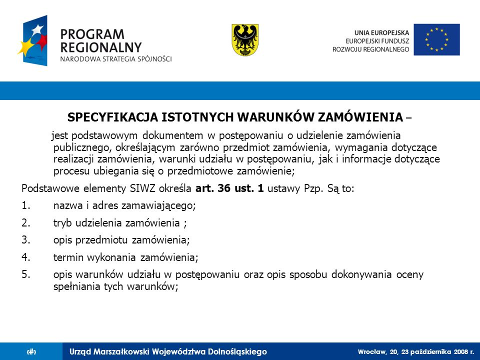 Urząd Marszałkowski Województwa Dolnośląskiego Wrocław, 20, 23 października 2008 r. 13 SPECYFIKACJA ISTOTNYCH WARUNKÓW ZAMÓWIENIA – jest podstawowym d