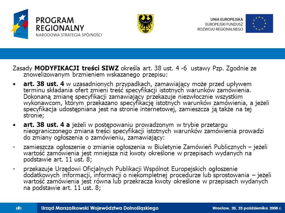 Urząd Marszałkowski Województwa Dolnośląskiego Wrocław, 20, 23 października 2008 r. 18 Zasady MODYFIKACJI treści SIWZ określa art. 38 ust. 4 -6 ustawy