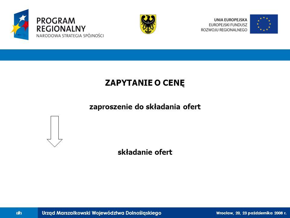 Urząd Marszałkowski Województwa Dolnośląskiego Wrocław, 20, 23 października 2008 r. 36 ZAPYTANIE O CENĘ zaproszenie do składania ofert składanie ofert