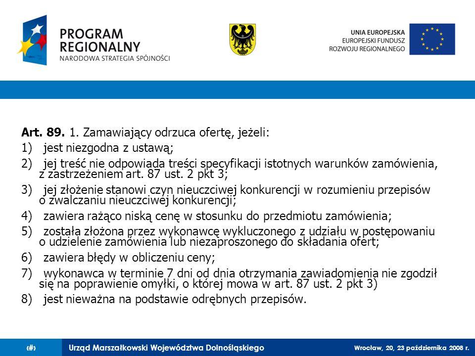 Urząd Marszałkowski Województwa Dolnośląskiego Wrocław, 20, 23 października 2008 r. 42 Art. 89. 1. Zamawiający odrzuca ofertę, jeżeli: 1) jest niezgod