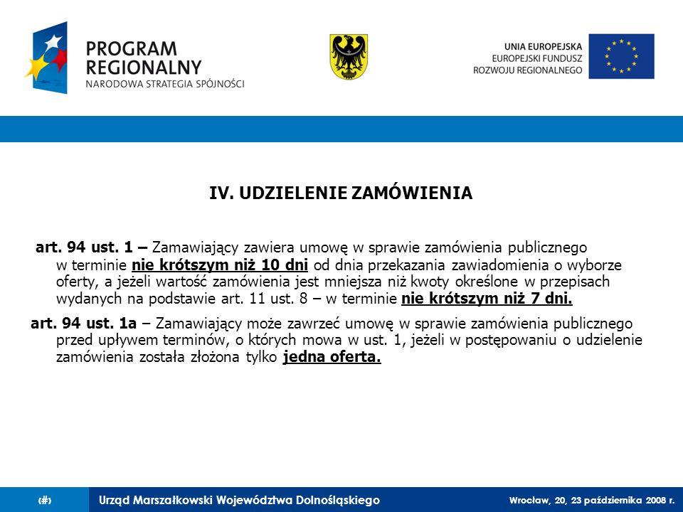 Urząd Marszałkowski Województwa Dolnośląskiego Wrocław, 20, 23 października 2008 r. 45 IV. UDZIELENIE ZAMÓWIENIA art. 94 ust. 1 – Zamawiający zawiera