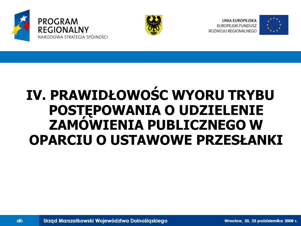 Urząd Marszałkowski Województwa Dolnośląskiego Wrocław, 20, 23 października 2008 r. 47 IV. PRAWIDŁOWOŚC WYORU TRYBU POSTĘPOWANIA O UDZIELENIE ZAMÓWIEN