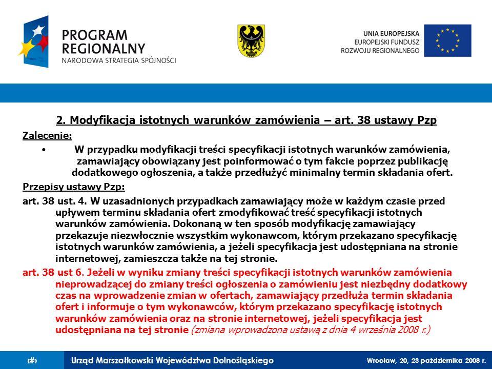 Urząd Marszałkowski Województwa Dolnośląskiego Wrocław, 20, 23 października 2008 r. 53 2. Modyfikacja istotnych warunków zamówienia – art. 38 ustawy P