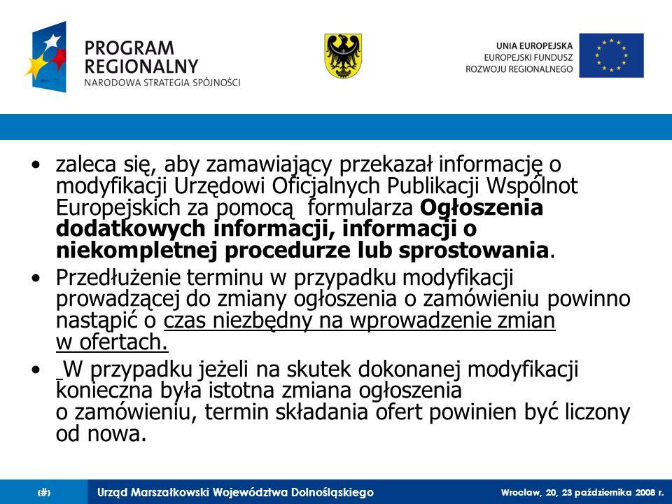 Urząd Marszałkowski Województwa Dolnośląskiego Wrocław, 20, 23 października 2008 r. 54 zaleca się, aby zamawiający przekazał informację o modyfikacji