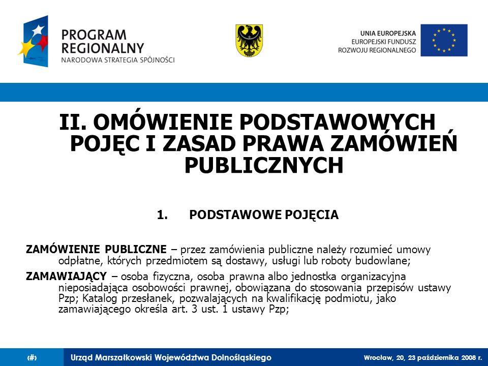 Urząd Marszałkowski Województwa Dolnośląskiego Wrocław, 20, 23 października 2008 r. 7 II. OMÓWIENIE PODSTAWOWYCH POJĘC I ZASAD PRAWA ZAMÓWIEŃ PUBLICZN