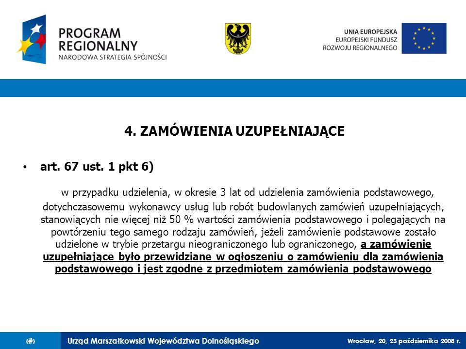 Urząd Marszałkowski Województwa Dolnośląskiego Wrocław, 20, 23 października 2008 r. 78 4. ZAMÓWIENIA UZUPEŁNIAJĄCE art. 67 ust. 1 pkt 6) w przypadku u