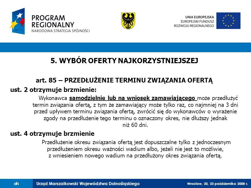 Urząd Marszałkowski Województwa Dolnośląskiego Wrocław, 20, 23 października 2008 r. 79 5. WYBÓR OFERTY NAJKORZYSTNIEJSZEJ art. 85 – PRZEDŁUŻENIE TERMI