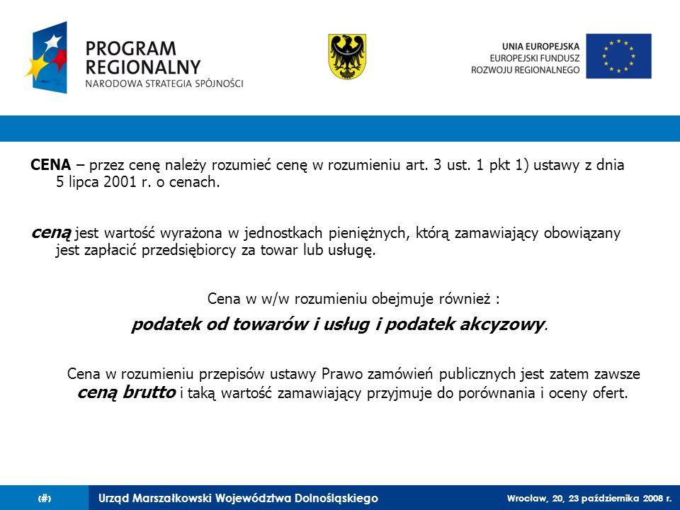 Urząd Marszałkowski Województwa Dolnośląskiego Wrocław, 20, 23 października 2008 r. 8 CENA – przez cenę należy rozumieć cenę w rozumieniu art. 3 ust.