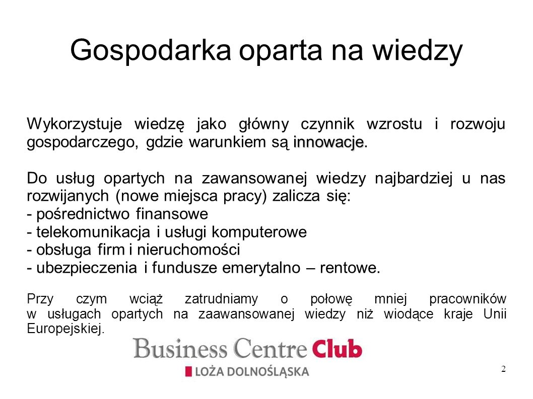 2 Gospodarka oparta na wiedzy innowacje Wykorzystuje wiedzę jako główny czynnik wzrostu i rozwoju gospodarczego, gdzie warunkiem są innowacje. Do usłu