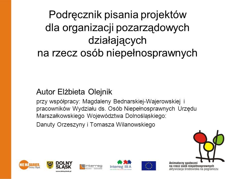 Podręcznik pisania projektów dla organizacji pozarządowych działających na rzecz osób niepełnosprawnych Autor Elżbieta Olejnik przy współpracy: Magdal