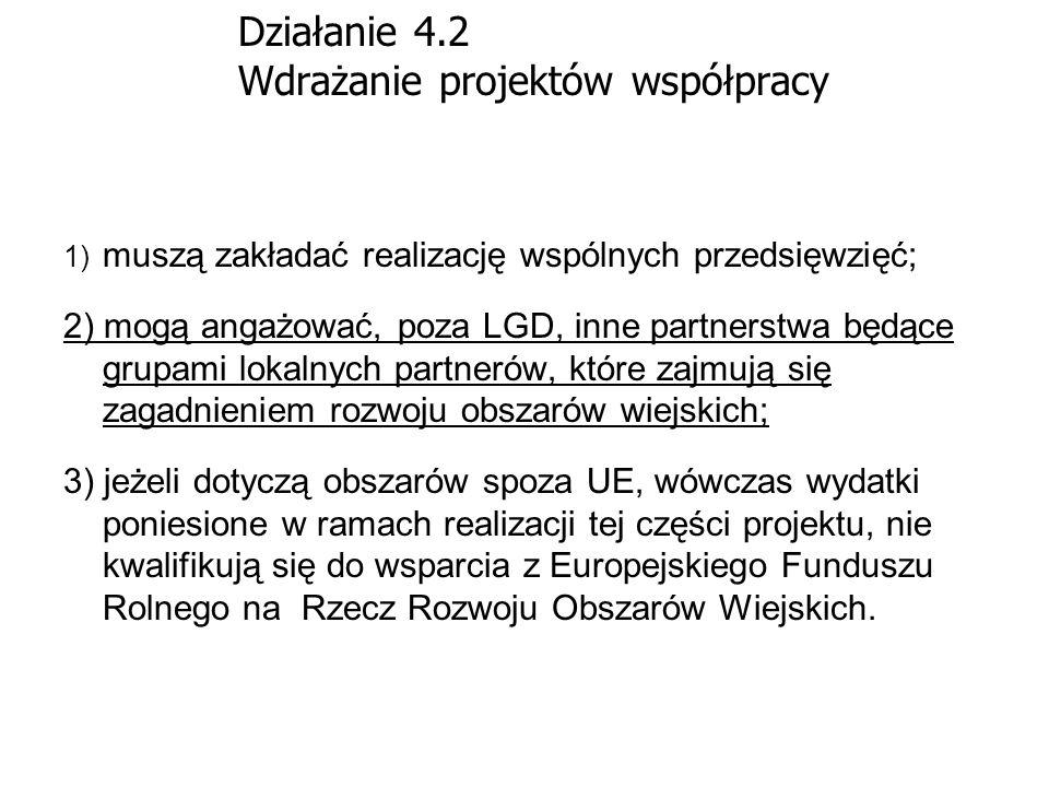 Działanie 4.2 Wdrażanie projektów współpracy 1) muszą zakładać realizację wspólnych przedsięwzięć; 2) mogą angażować, poza LGD, inne partnerstwa będąc