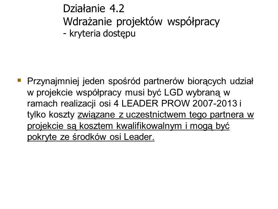 Działanie 4.2 Wdrażanie projektów współpracy - kryteria dostępu Przynajmniej jeden spośród partnerów biorących udział w projekcie współpracy musi być